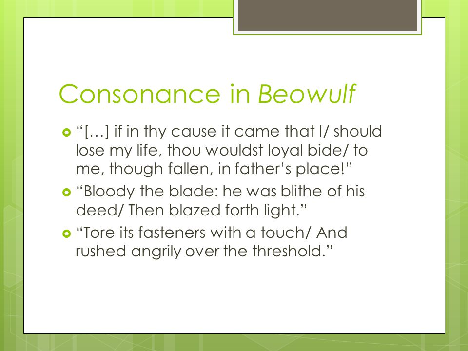 Consonance in Beowulf […] if in thy cause it came that I/ should lose my life, thou wouldst loyal bide/ to me, though fallen, in father's place!